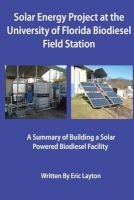 Solar Energy Project at the University of Florida Biodiesel Field Station - A Summary of Building a Solar Powered Biodiesel Facility (Paperback) - Eric a Layton Photo