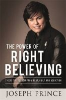 The Power of Right Believing - 7 Keys to Freedom from Fear, Guilt and Addiction (Paperback) - Joseph Prince Photo