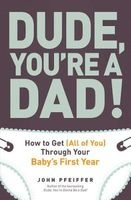Dude, You're a Dad - How to Get (All of You) Through Your Baby's First Year (Paperback) - John Pfeiffer Photo
