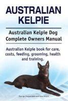 Australian Kelpie. Australian Kelpie Dog Complete Owners Manual. Australian Kelpie Book for Care, Costs, Feeding, Grooming, Health and Training. (Paperback) - George Hoppendale Photo