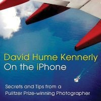 on the iPhone - Secrets and Tips from a Pulitzer Prize-Winning Photographer (Paperback) - David Hume Kennerly Photo
