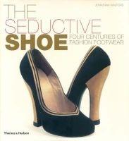 The Seductive Shoe - Four Centuries of Fashion Footwear (Hardcover) - Jonathan Walford Photo