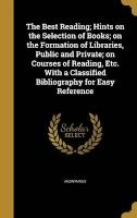 The Best Reading; Hints on the Selection of Books; On the Formation of Libraries, Public and Private; On Courses of Reading, Etc. with a Classified Bibliography for Easy Reference (Hardcover) -  Photo