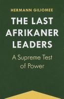 The Last Afrikaner Leaders - A Supreme Test of Power (Paperback) - Hermann Giliomee Photo