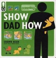 Show Dad How (Parenting Magazine) - The Brand-New Dad's Guide to Baby's First Year (Paperback, Original) - Shawn Bean Photo