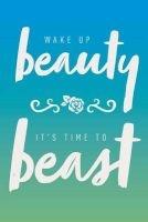 wake up beauty its time to beast Creative Notebooks