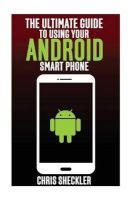 the ultimate guide to using your android smart phone Chris Sheckler