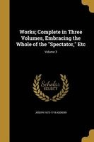 works complete in three volumes embracing the whole of Joseph 1672 1719 Addison